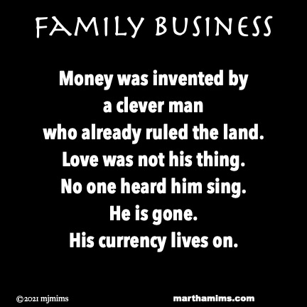 Family Business  Money was invented by a clever man who already ruled the land. Love was not his thing. No one heard him sing. He is gone. His currency lives on.