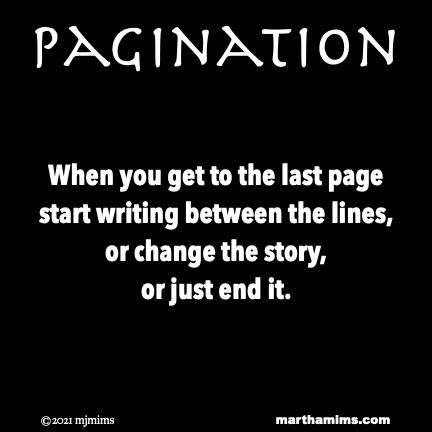 Pagination  When you get to the last page start writing between the lines, or change the story, or just end it.