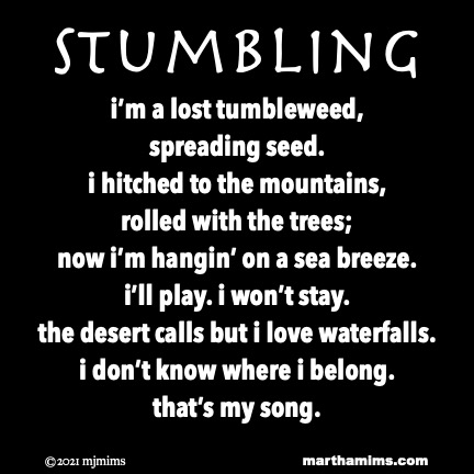 Stumbling  i'm a lost tumbleweed, spreading seed. i hitched to the mountains, rolled with the trees; now i'm hangin' on a sea breeze. i'll play. i won't stay. the desert calls but i love waterfalls. i don't know where i belong. that's my song.