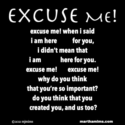 Excuse Me! excuse me! when i said i am here for you, i didn't mean that  i amhere for you. excuse me! excuse me! why do you think that you're so important? do you think that you  created you, and us too?