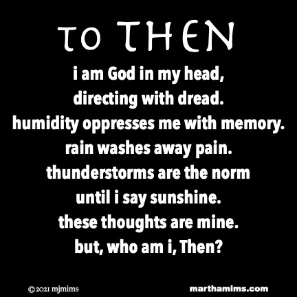 to Then i am God in my head,  directing with dread. humidity oppresses me with memory. rain washes away pain. thunderstorms are the norm until i say sunshine. these thoughts are mine. but, who am i, Then?