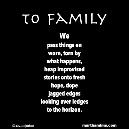 to Family  We pass things on worn, torn by what happens, heap improvised  stories onto fresh hope, dope jagged edges looking over ledges to the horizon.