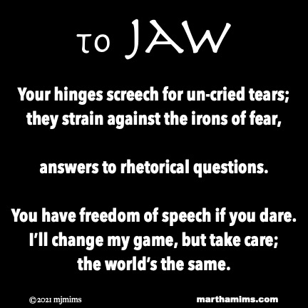 to Jaw  Your hinges screech for un-cried tears; they strain against the irons of fear,  answers to rhetorical questions.  You have freedom of speech if you dare. I'll change my game, but take care; the world's the same.