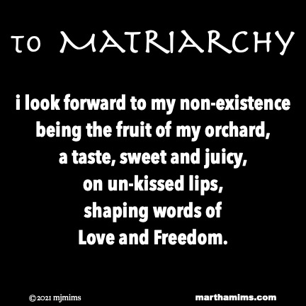 to Matriarchy  i look forward to my non-existence being the fruit of my orchard, a taste, sweet and juicy, on un-kissed lips, shaping words of Love and Freedom.