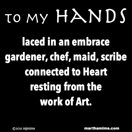 to my Hands  laced in an embrace gardener, chef, maid, scribe connected to Heart resting from the  work of Art.