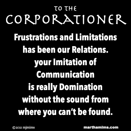 to the Corporationer  Frustrations and Limitations has been our Relations. your Imitation of Communication is really Domination without the sound from where you can't be found.