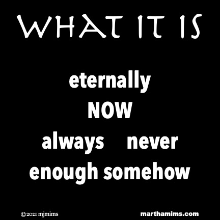What it Is  eternally  NOW always     never enough somehow