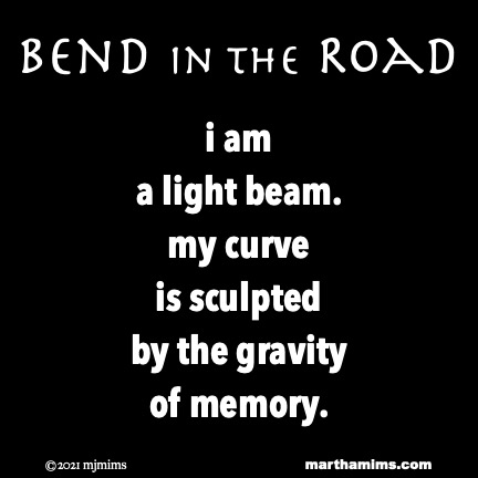Bend in the Road  i am  a light beam. my curve is sculpted by the gravity of memory.