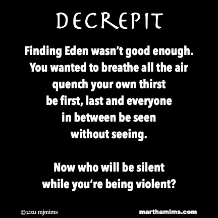 Decrepit  Finding Eden wasn't good enough. You wanted to breathe all the air quench your own thirst be first, last and everyone  in between be seen without seeing.  Now who will be silent  while you're being violent?