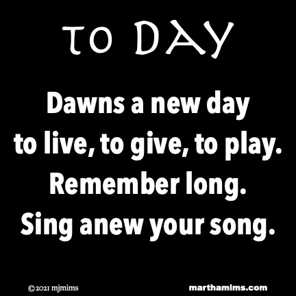to Day Dawns a new day  to live, to give, to play. Remember long. Sing anew your song.
