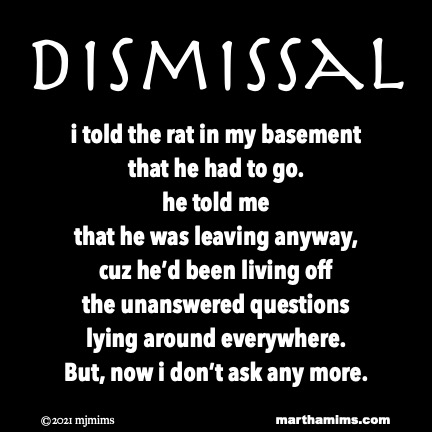 Dismissal  i told the rat in my basement that he had to go. he told me  that he was leaving anyway, cuz he'd been living off the unanswered questions lying around everywhere. But, now i don't ask any more.