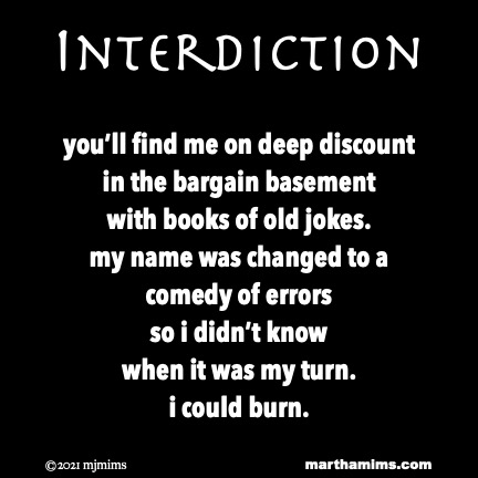 Interdiction  you'll find me on deep discount in the bargain basement  with books of old jokes. my name was changed to a comedy of errors  so i didn't know when it was my turn. i could burn.