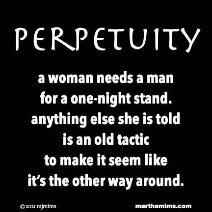 Perpetuity  a woman needs a man for a one-night stand. anything else she is told is an old tactic to make it seem like it's the other way around.