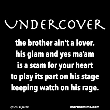 Undercover  the brother ain't a lover. his glam and yes ma'am is a scam for your heart to play its part on his stage  keeping watch on his rage.