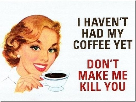 I haven't had my coffee yet, don't make me kill you