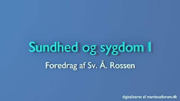 Sundhed og sygdom I – foredrag af Sv. Å. Rossen
