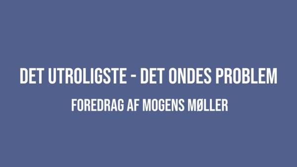 Det utroligste – det ondes problem – foredrag af Mogens Møller