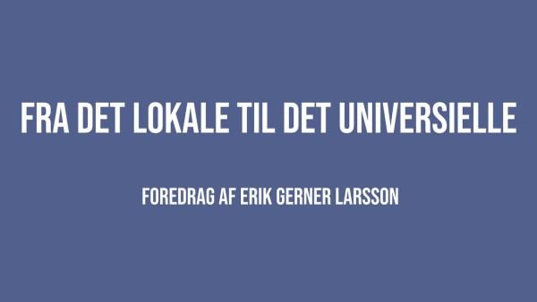 Fra det lokale til det universielle | Erik Gerner Larsson | Martinus Verdensbillede