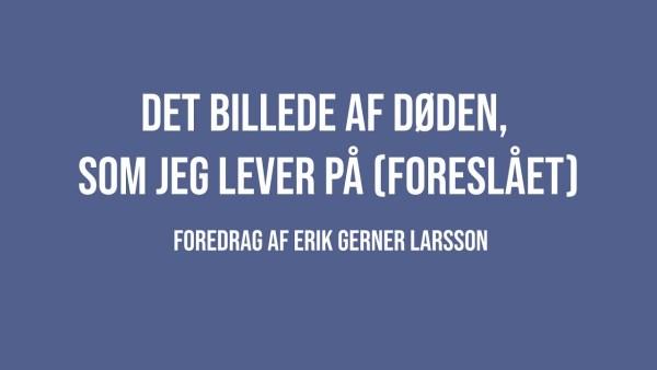 Det billede af døden, som jeg lever på – Erik Gerner Larsson