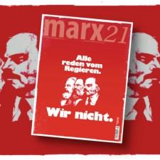 Das neue marx21-Magazin: »Alle reden vom Regieren. Wir nicht.«