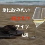 夏に合う、旨安ワイン〜安くて、美味しい、超コスパのスパークリングと白6選〜