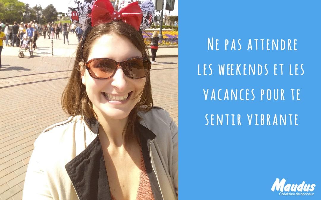 Ne pas attendre les weekends et les vacances pour te sentir vibrante