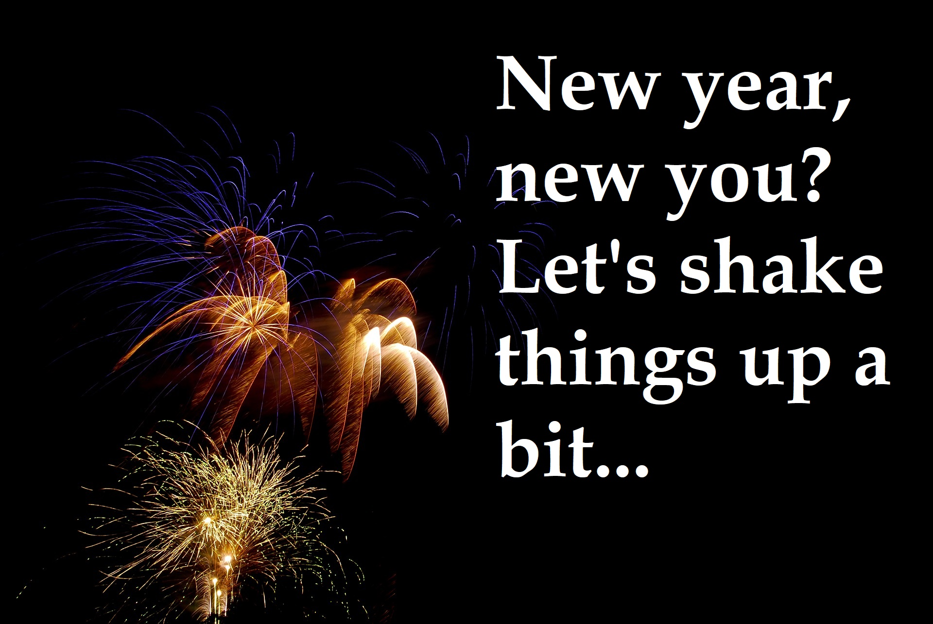 New Year, New You? Let's Shake Things Up A Bit