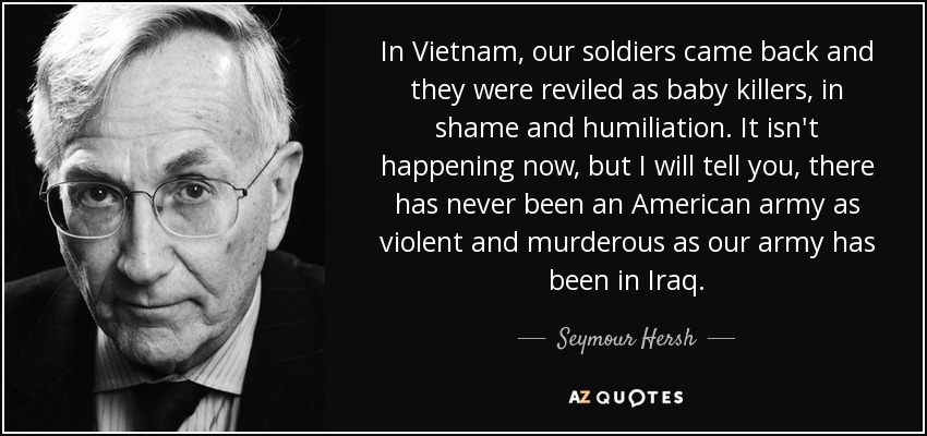 http://i1.wp.com/www.maurizioblondet.it/wp-content/uploads/2015/12/quote-in-vietnam-our-soldiers-came-back-and-they-were-reviled-as-baby-killers-in-shame-and-seymour-hersh-78-67-34.jpg