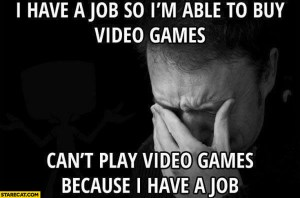 i-have-a-job-so-im-able-to-buy-video-games-cant-play-video-games-because-i-have-a-job-1