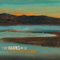 REVIEW: I SEE HAWKS IN L.A. - LIVE AND NEVER LEARN (2018)