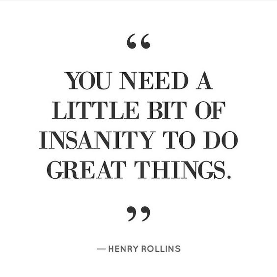 You need a little bit of insanity to do great things
