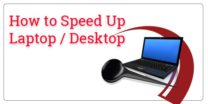 How to speed-up your Laptop or Desktop - Windows