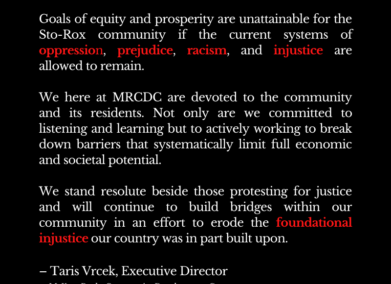 Goals of equity and prosperity are unattainable for the Sto-Rox community if the current systems of oppression, prejudice, racism, and injustice are allowed to remain. We here at MRCDC are devoted to the community and its residents. Not only are we committed to listening and learning but to actively working to break down barriers that systematically limit full economic and societal potential. We stand resolute beside those protesting for justice and will continue to build bridges within our community in an effort to erode the foundational injustice our country was in part built upon. – Taris Vrcek, Executive Director McKees Rocks Community Development Corp.