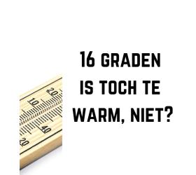 16 graden is toch te warm, niet?