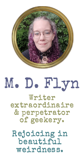 M. D. Flyn Writer extraordinaire and perpetrator of geekery. Rejoicing in beautiful weirdness.