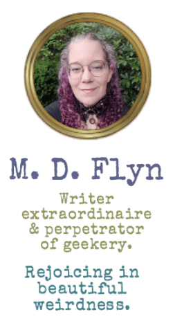 M. D. Flyn, Writer extraordinaire and perpetrator of geekery. Rejoicing in beautiful weirdness.
