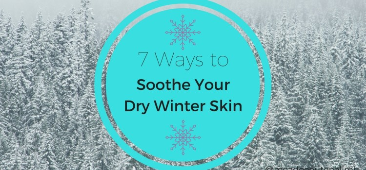 7 Ways to Soothe Your Dry Winter Skin