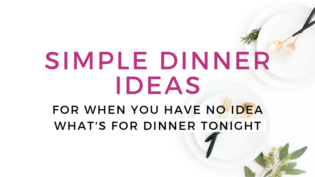Simple Dinner Ideas (when you have NO IDEA what's for dinner tonight!)