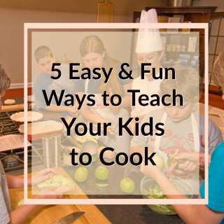 5 Easy and Fun Ways to Teach Your Kids to Cook