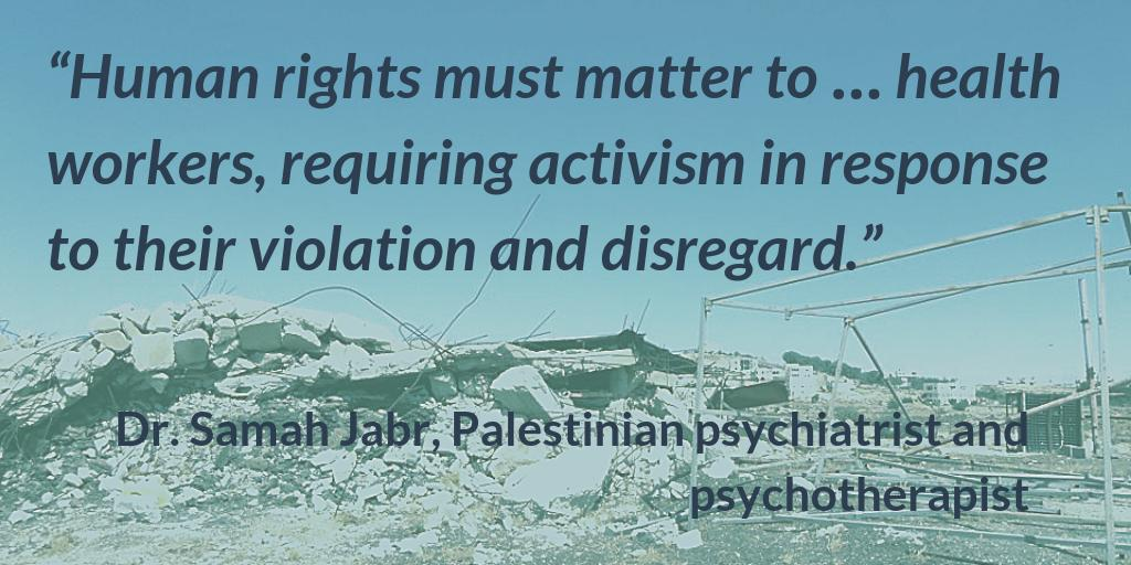 """""""Human rights must matter to ... health workers, requiring activism in response to their violation and disregard."""" -Dr. Samah Jabr, Palestinian psychiatrist and psychotherapist"""