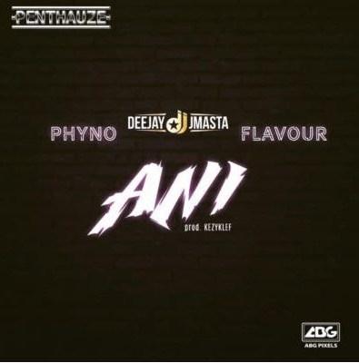 "Lyrics: Deejay J Masta – ""Ani"" ft. Phyno x Flavour"
