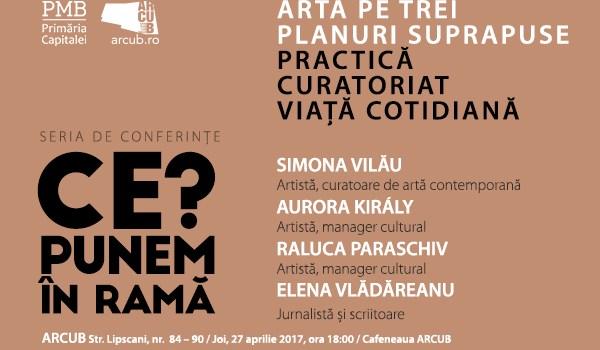 Seria de conferinte ''Ce Punem in rama?'' continua cu o noua tema: ARTA PE TREI PLANURI SUPRAPUSE – PRACTICA | CURATORIAT | VIATA COTIDIANA.
