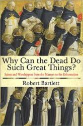 Why Can the Dead Do Such Great Things? Saints and Worshippers from the Martyrs to the Reformation