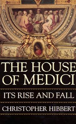 The House of Medici - Its Rise and Fall