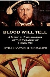 Blood Will Tell - A Medical Explanation for the Tyranny of Henry VIII