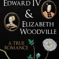Edward IV and Elizabeth Woodville: A True Romance