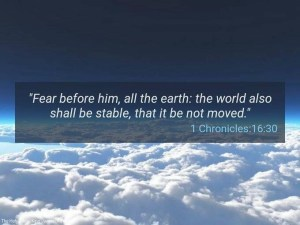 """Fear before him, all the earth: the world also 1 Chronicles:16:30"