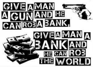 Give a man a gun and he can rob a bank. Give a man a bank and he can rob the world.