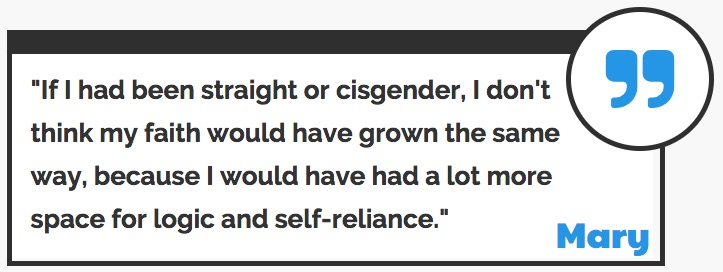 If I had been straight or cisgender, I would not have grown in my faith as much as I have.