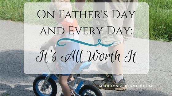 On Father's Day and Every Day; It's All Worth It